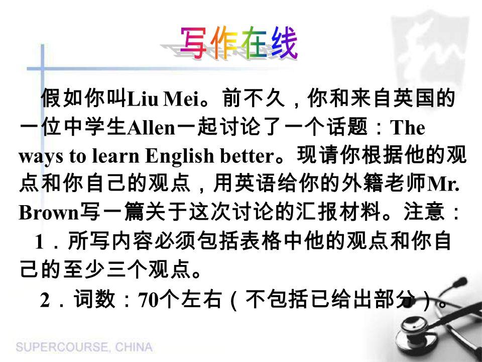 写作在线 假如你叫Liu Mei。前不久,你和来自英国的一位中学生Allen一起讨论了一个话题:The ways to learn English better。现请你根据他的观点和你自己的观点,用英语给你的外籍老师Mr. Brown写一篇关于这次讨论的汇报材料。注意: