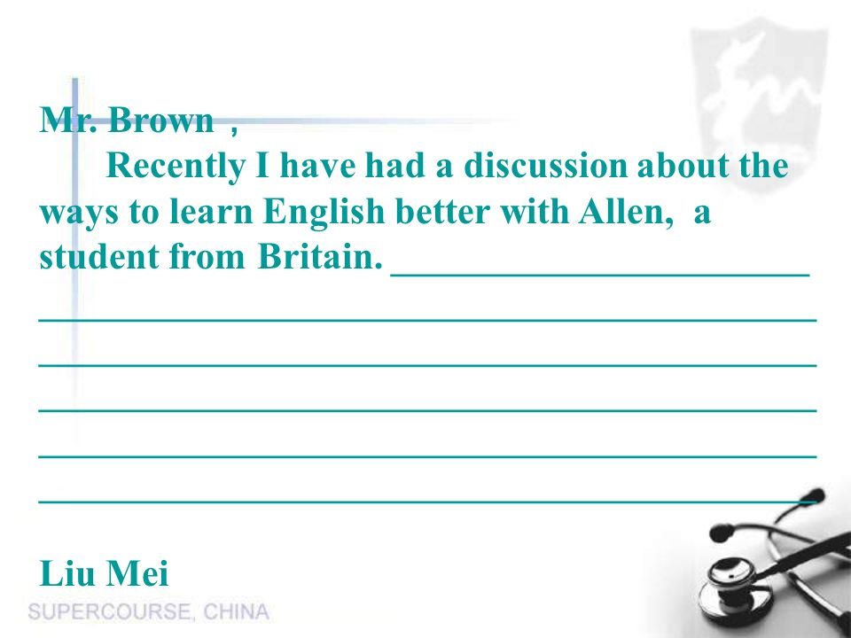 Mr. Brown, Recently I have had a discussion about the ways to learn English better with Allen, a student from Britain. ______________________.