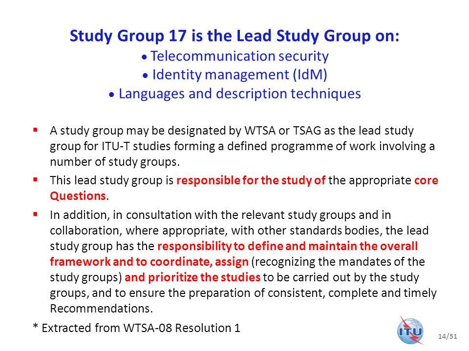 Study Group 17 is the Lead Study Group on: ● Telecommunication security ● Identity management (IdM) ● Languages and description techniques