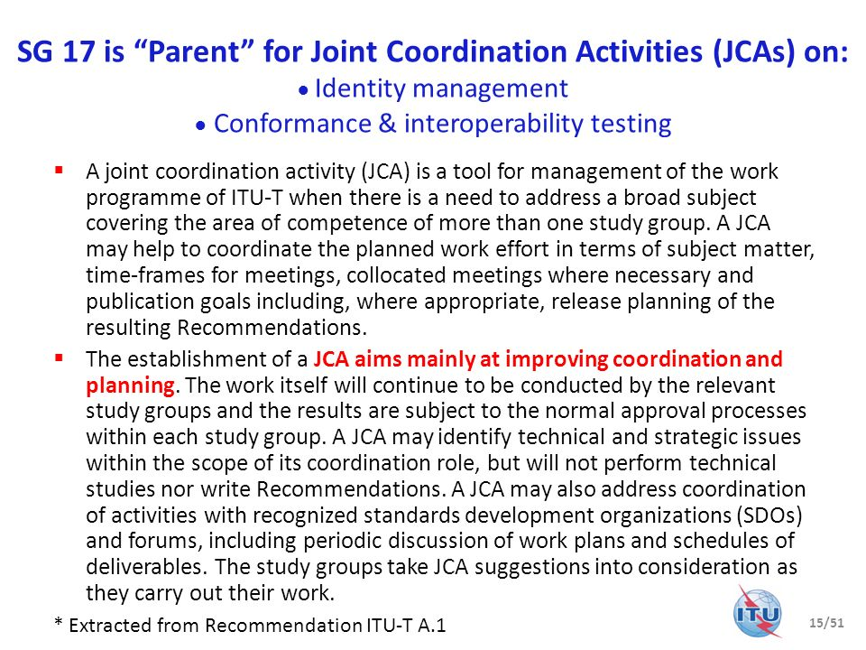 SG 17 is Parent for Joint Coordination Activities (JCAs) on: ● Identity management ● Conformance & interoperability testing