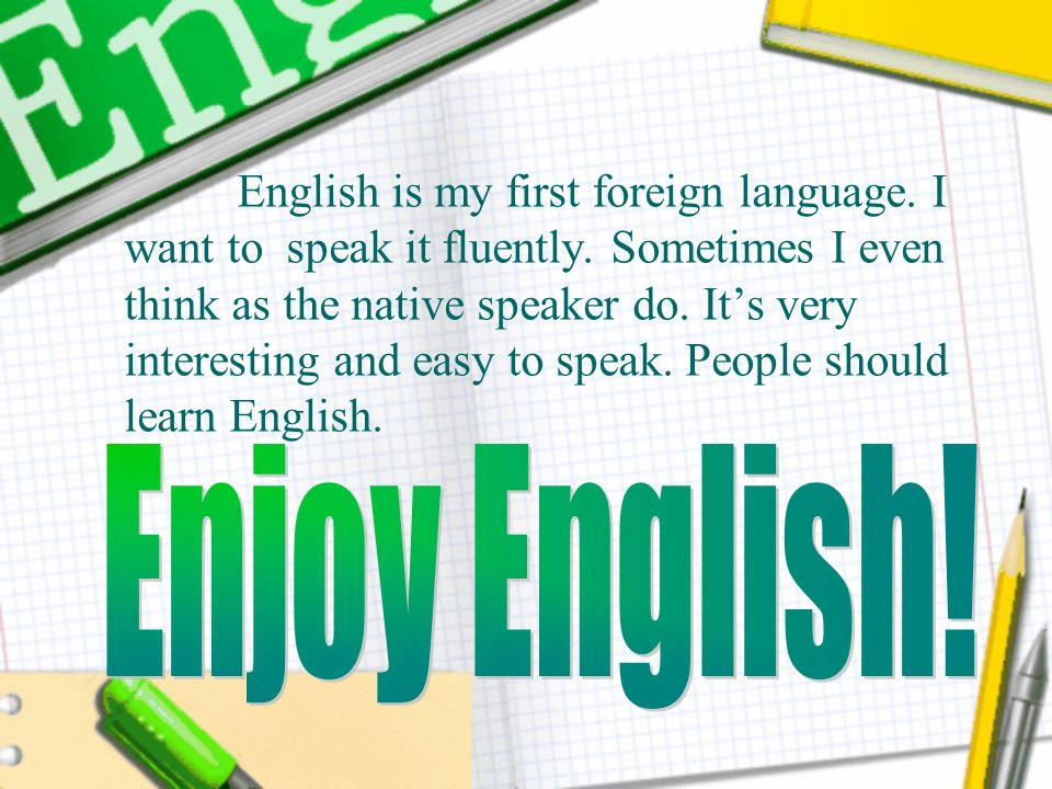 English is my first foreign language. I want to speak it fluently