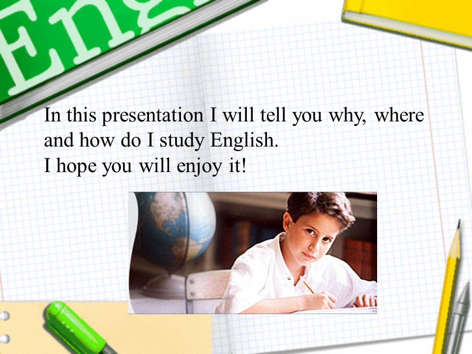In this presentation I will tell you why, where and how do I study English.