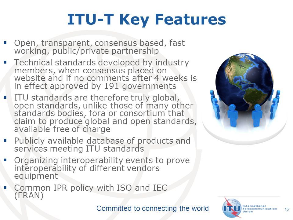 ITU-T Key Features Open, transparent, consensus based, fast working, public/private partnership.
