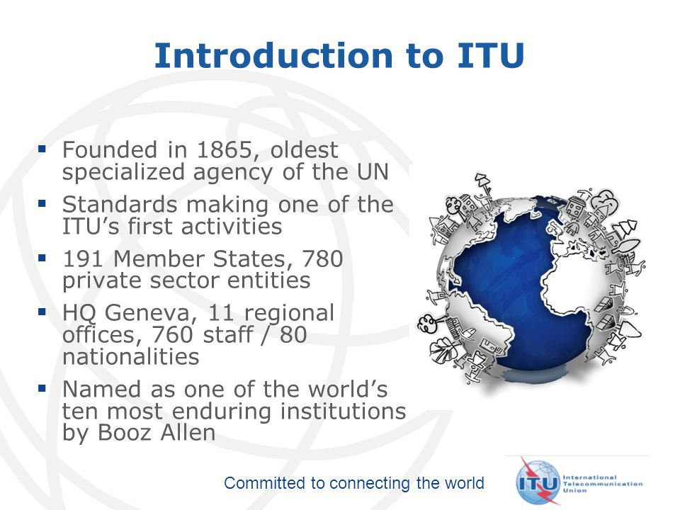 Introduction to ITU Founded in 1865, oldest specialized agency of the UN. Standards making one of the ITU's first activities.