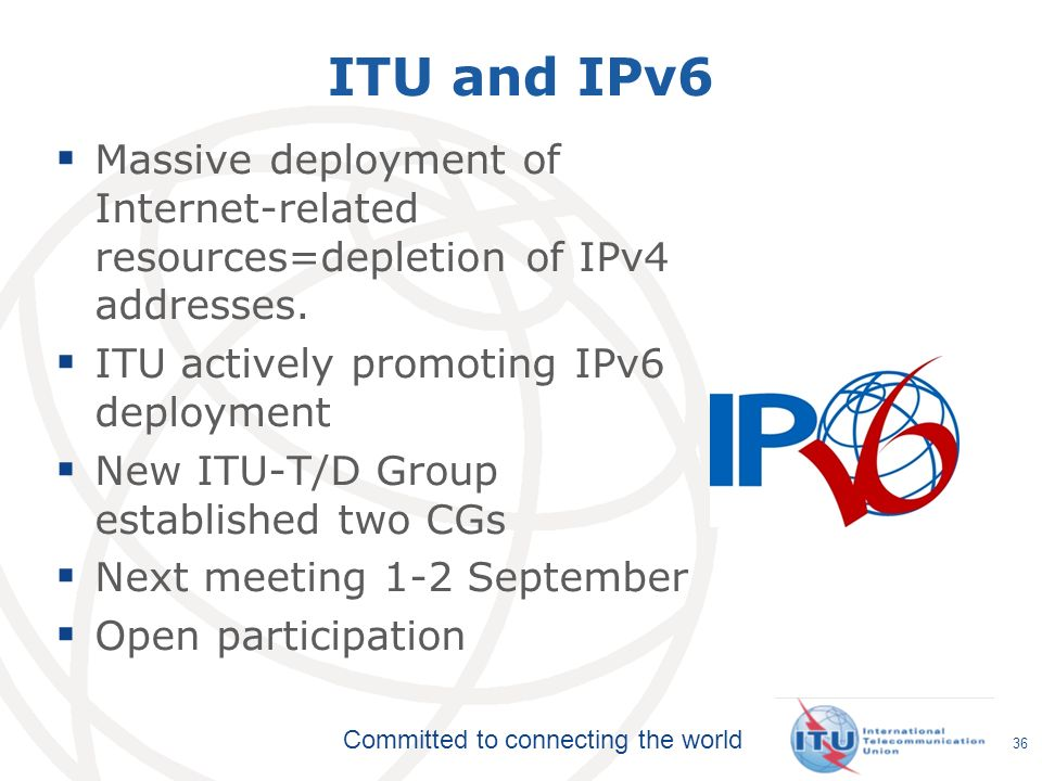 ITU and IPv6 Massive deployment of Internet-related resources=depletion of IPv4 addresses. ITU actively promoting IPv6 deployment.