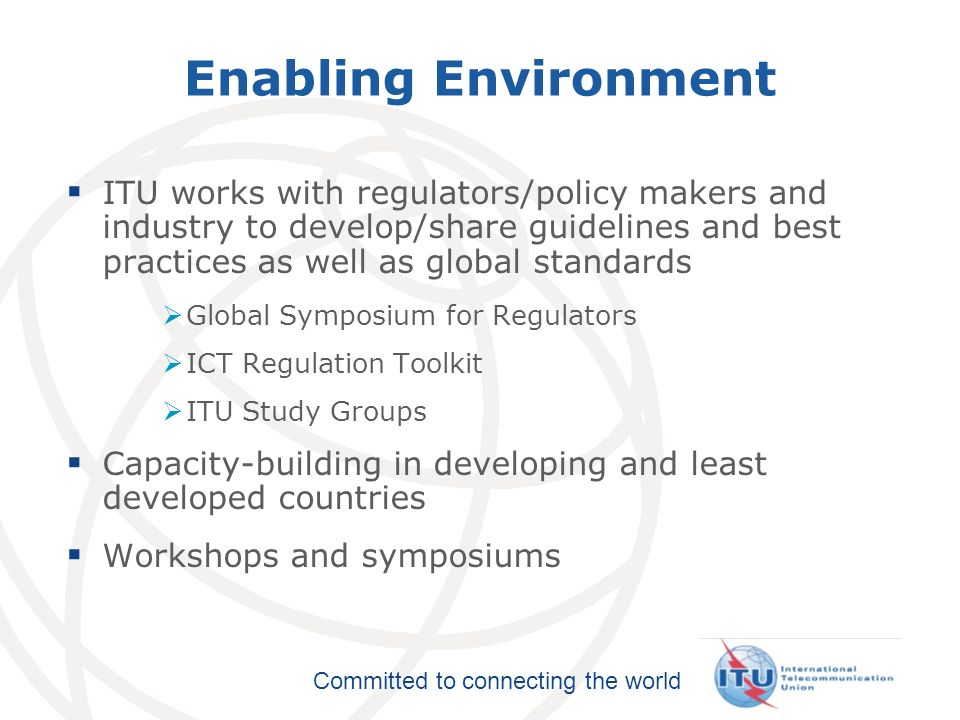 Enabling Environment ITU works with regulators/policy makers and industry to develop/share guidelines and best practices as well as global standards.