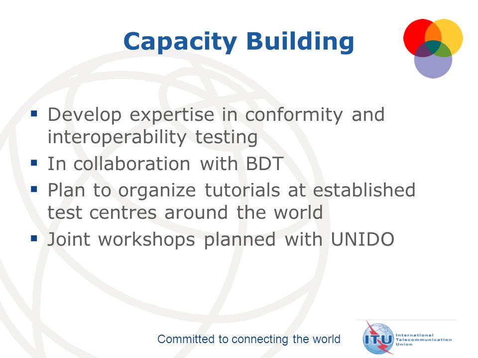 Capacity Building Develop expertise in conformity and interoperability testing. In collaboration with BDT.