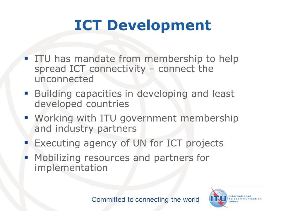 ICT Development ITU has mandate from membership to help spread ICT connectivity – connect the unconnected.