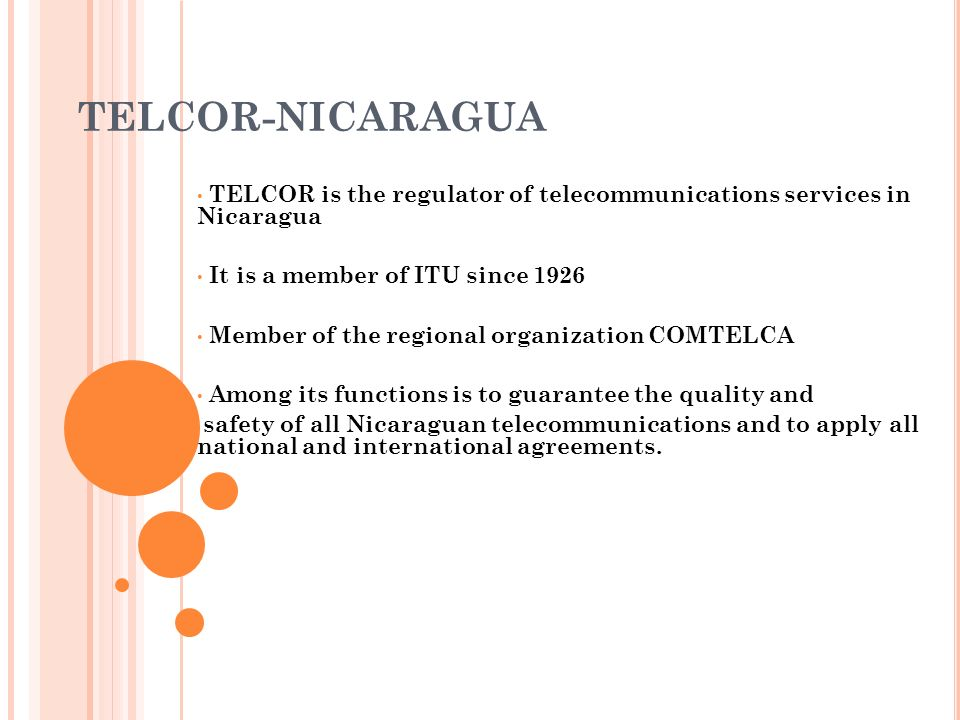 TELCOR-NICARAGUA TELCOR is the regulator of telecommunications services in Nicaragua. It is a member of ITU since 1926.