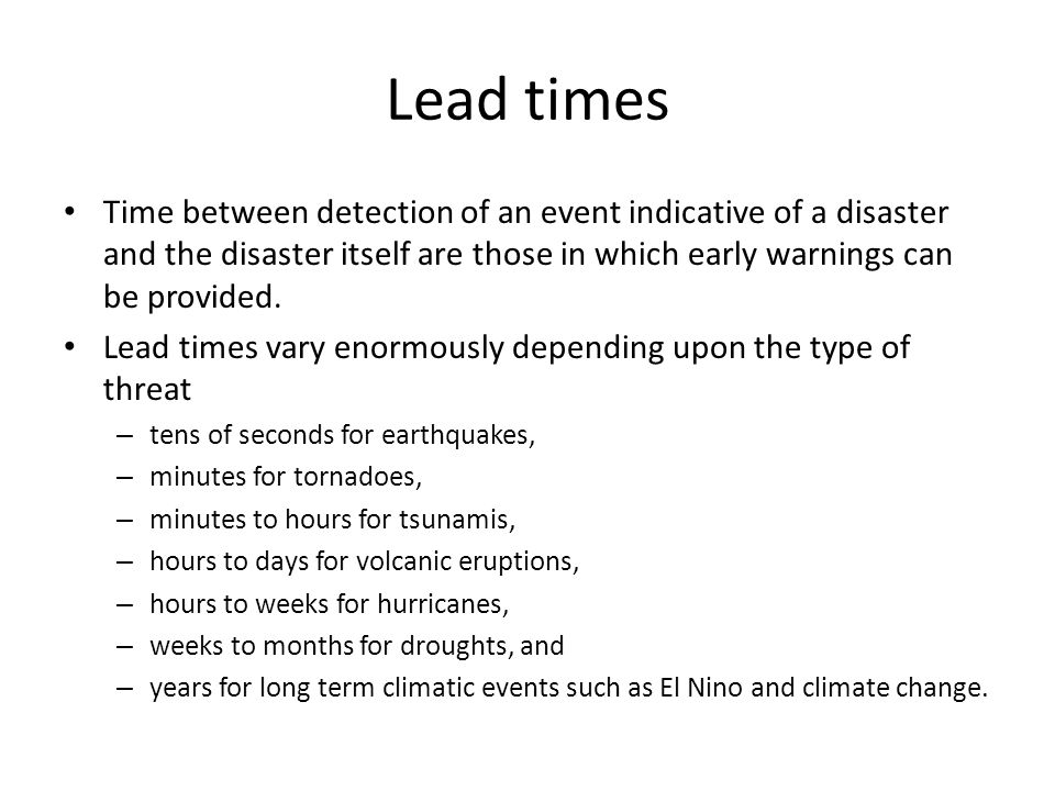 Lead times Time between detection of an event indicative of a disaster and the disaster itself are those in which early warnings can be provided.