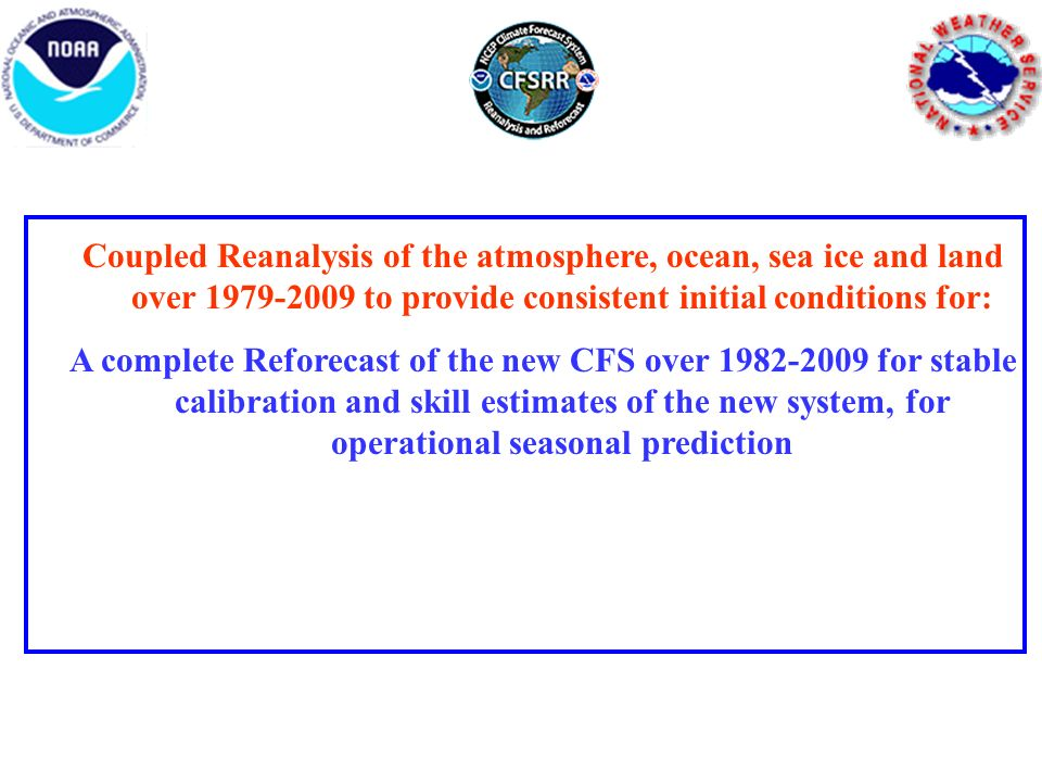 Coupled Reanalysis of the atmosphere, ocean, sea ice and land over 1979-2009 to provide consistent initial conditions for: