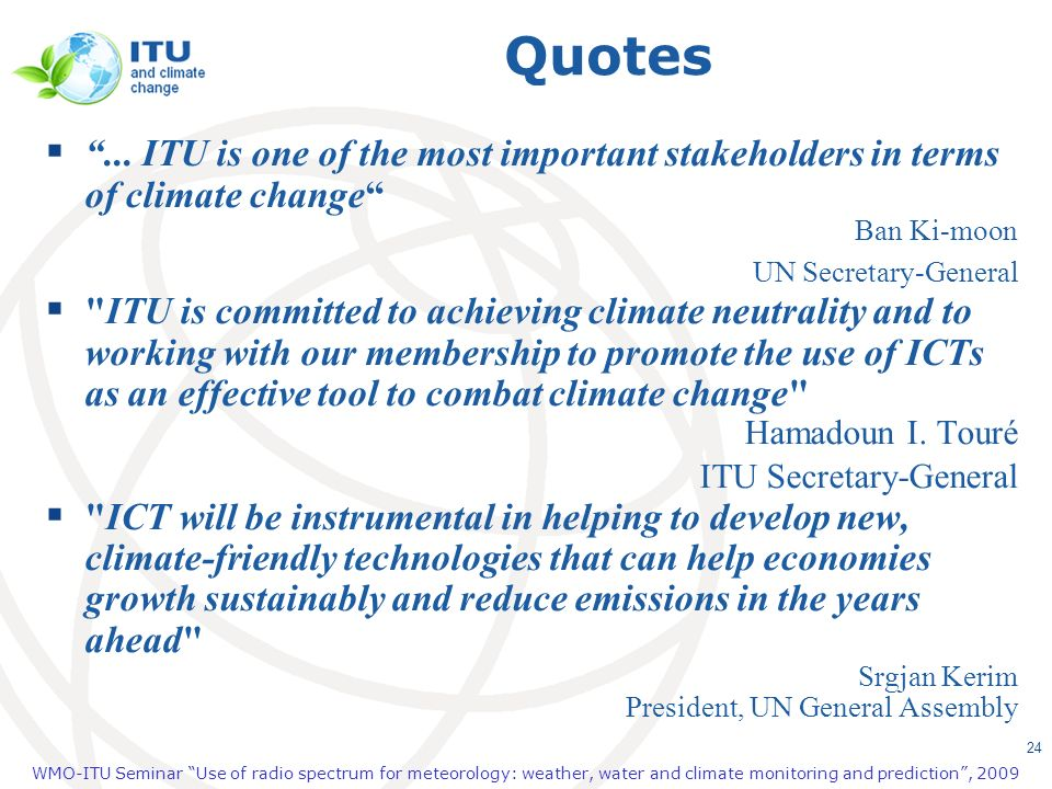 Quotes ... ITU is one of the most important stakeholders in terms of climate change Ban Ki-moon UN Secretary-General.