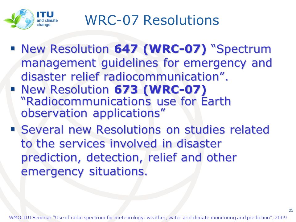 WRC-07 Resolutions New Resolution 647 (WRC-07) Spectrum management guidelines for emergency and disaster relief radiocommunication .
