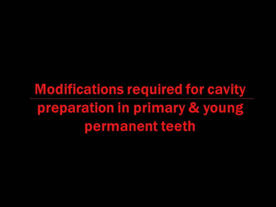 Modifications required for cavity preparation in primary & young permanent teeth