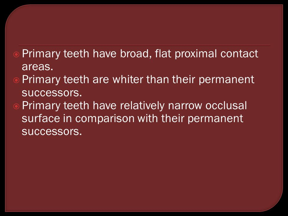 Primary teeth have broad, flat proximal contact areas.