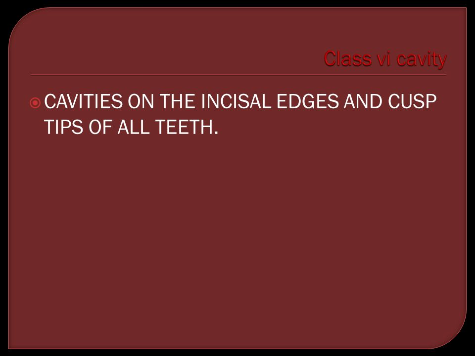 Class vi cavity CAVITIES ON THE INCISAL EDGES AND CUSP TIPS OF ALL TEETH.