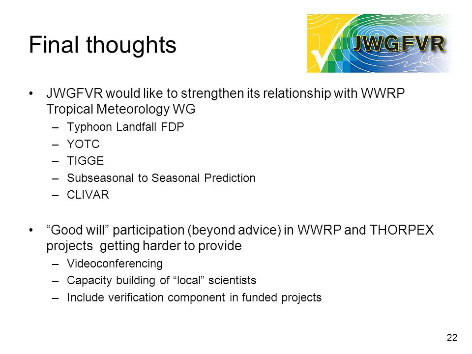 Final thoughts JWGFVR would like to strengthen its relationship with WWRP Tropical Meteorology WG. Typhoon Landfall FDP.