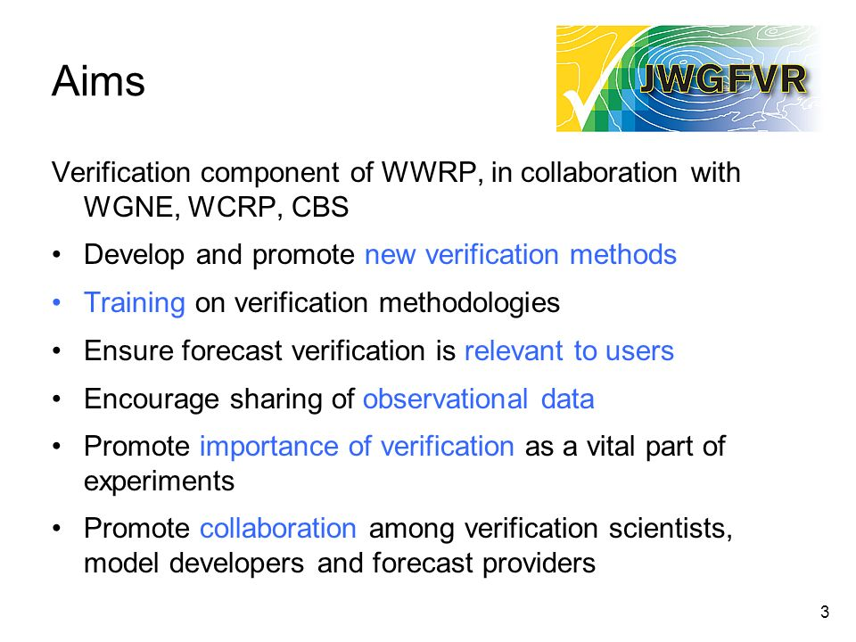 Aims Verification component of WWRP, in collaboration with WGNE, WCRP, CBS. Develop and promote new verification methods.