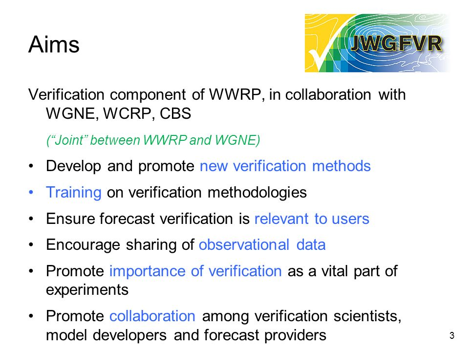 Aims Verification component of WWRP, in collaboration with WGNE, WCRP, CBS. ( Joint between WWRP and WGNE)