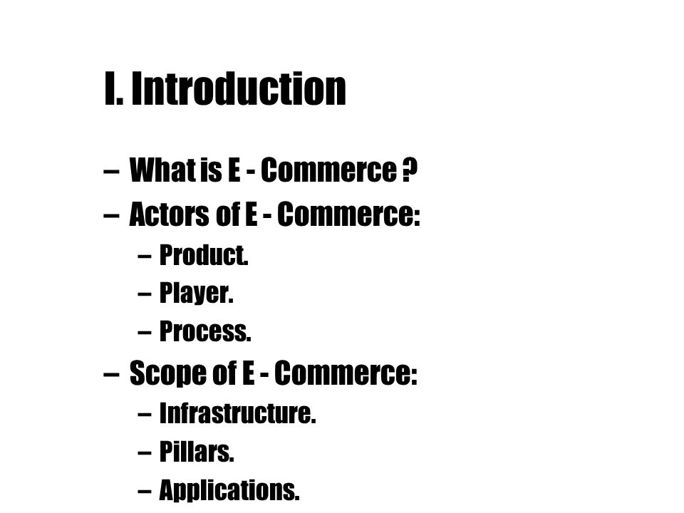 I. Introduction What is E - Commerce Actors of E - Commerce: