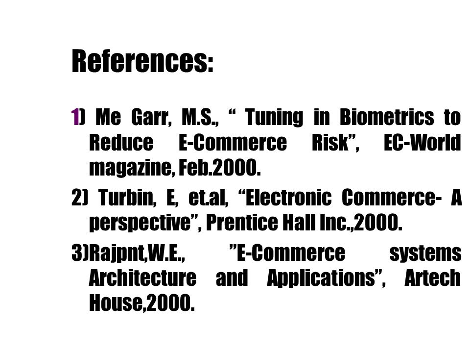 References: 1) Me Garr, M.S., Tuning in Biometrics to Reduce E-Commerce Risk , EC-World magazine, Feb.2000.