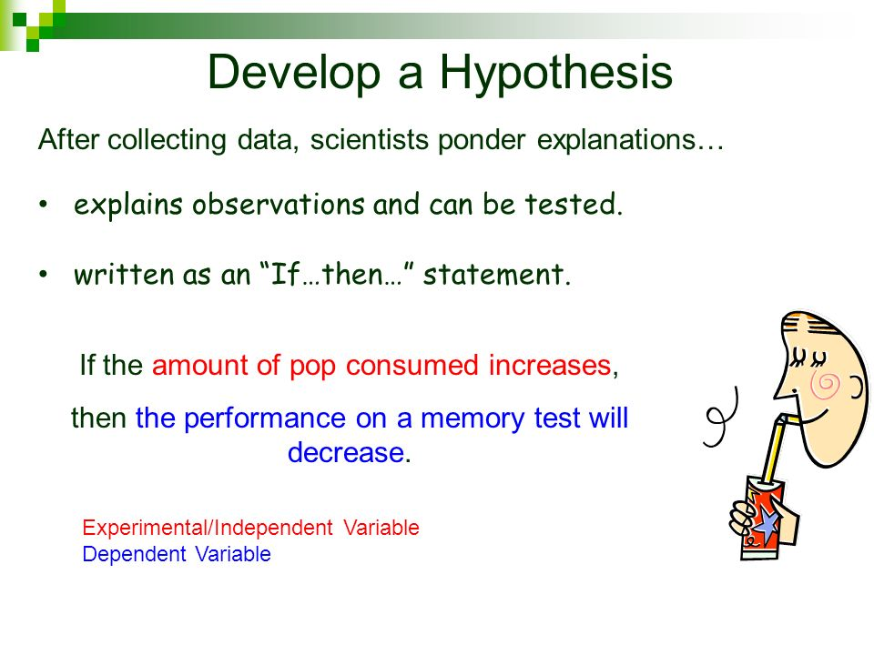 Develop a Hypothesis After collecting data, scientists ponder explanations… explains observations and can be tested.