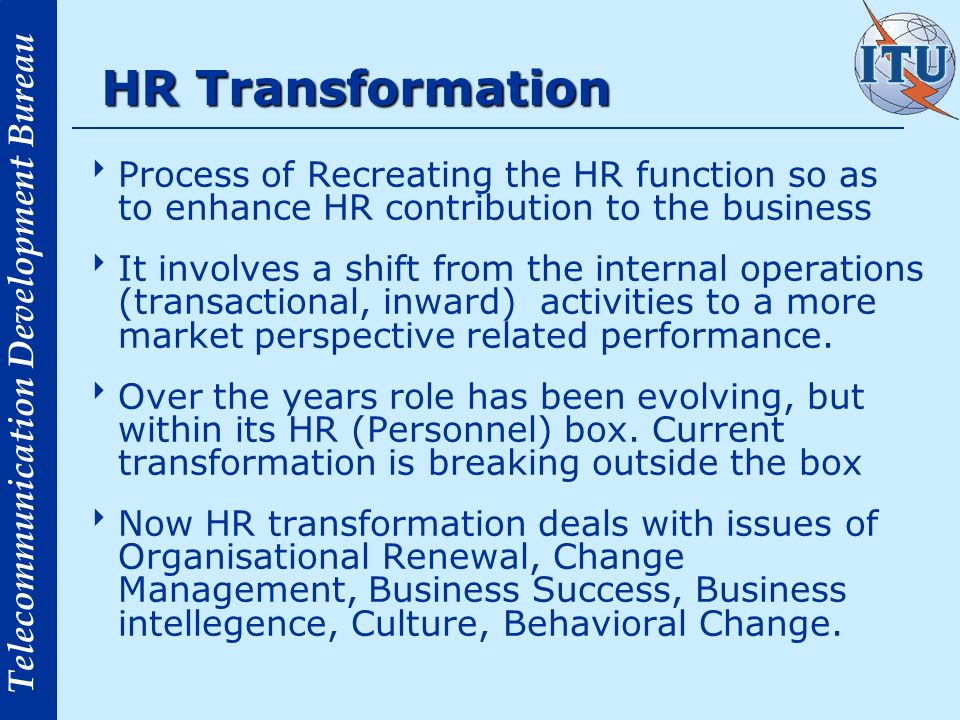 HR Transformation Process of Recreating the HR function so as to enhance HR contribution to the business.