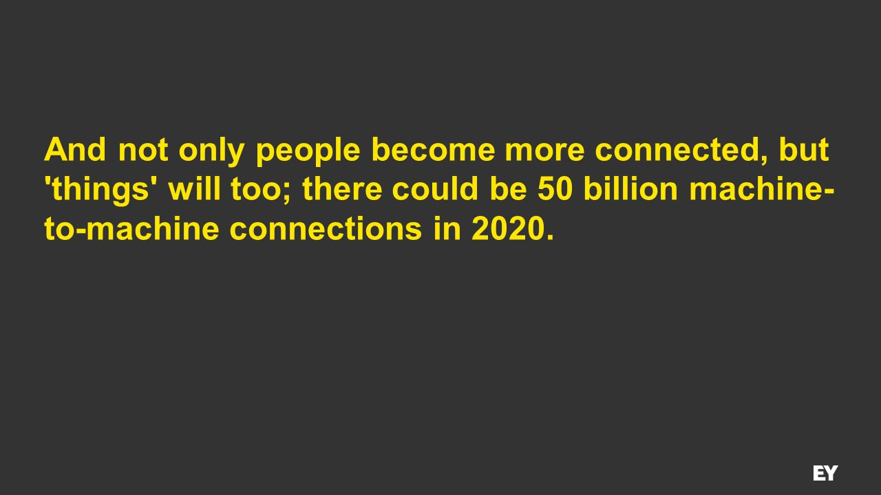 And not only people become more connected, but things will too; there could be 50 billion machine-to-machine connections in 2020.