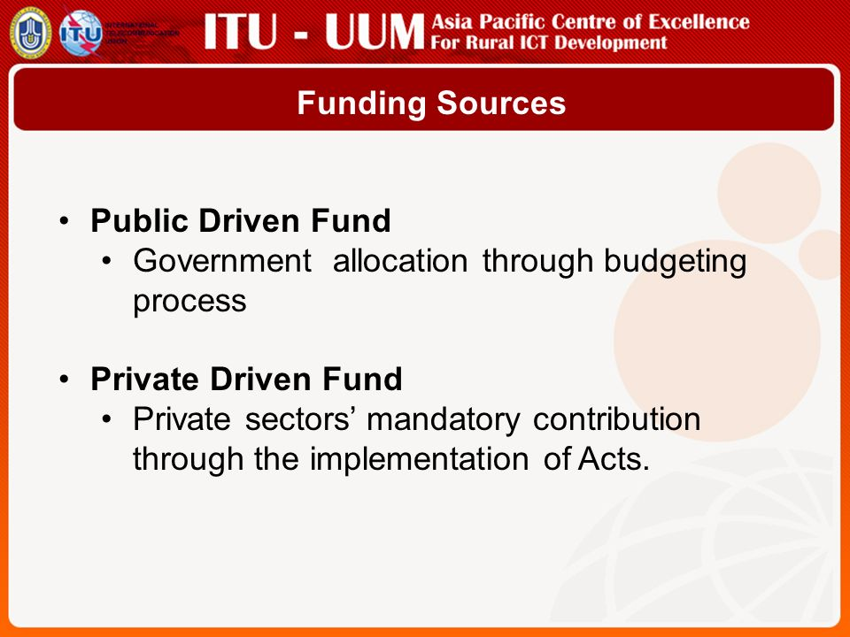 Funding Sources Public Driven Fund. Government allocation through budgeting process. Private Driven Fund.