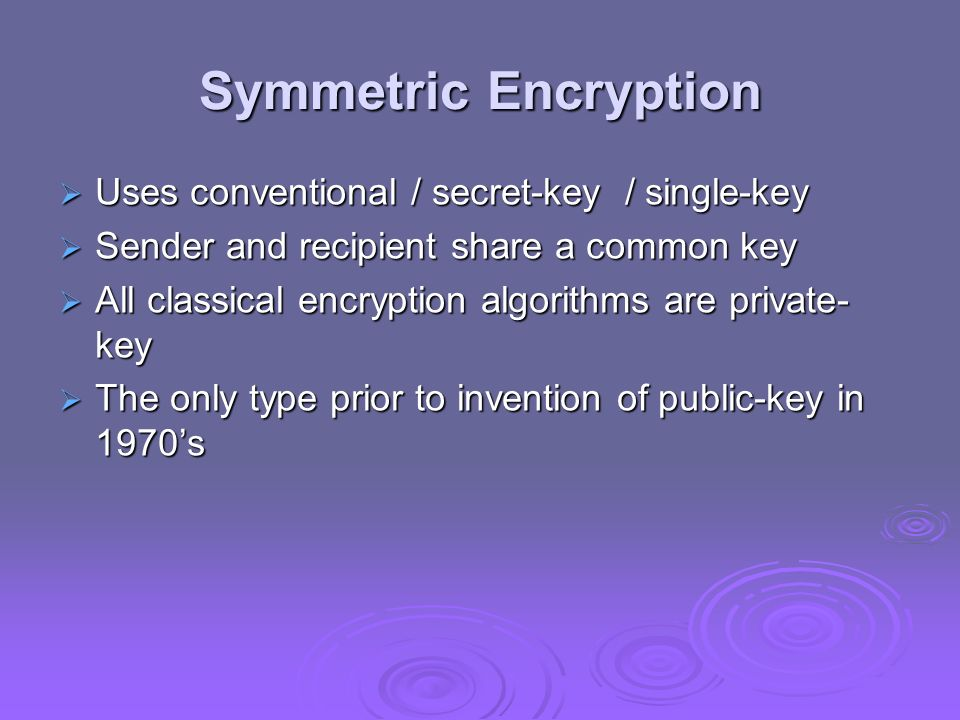 Symmetric Encryption Uses conventional / secret-key / single-key