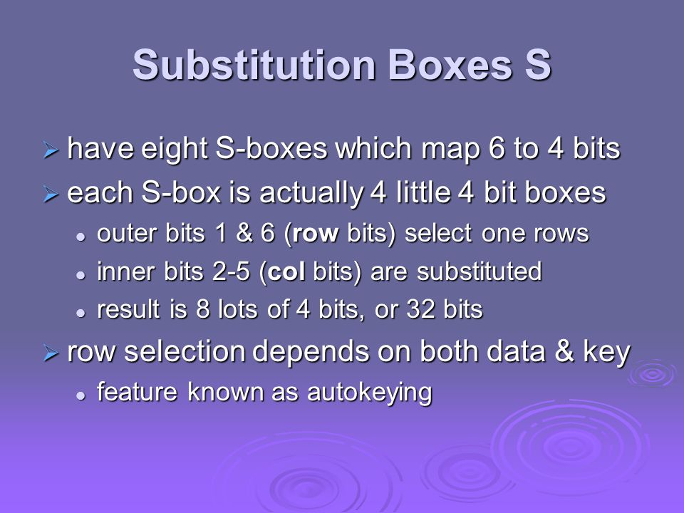 Substitution Boxes S have eight S-boxes which map 6 to 4 bits