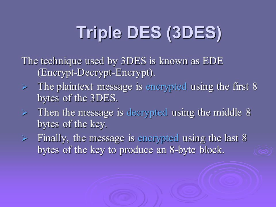 Triple DES (3DES) The technique used by 3DES is known as EDE (Encrypt-Decrypt-Encrypt).