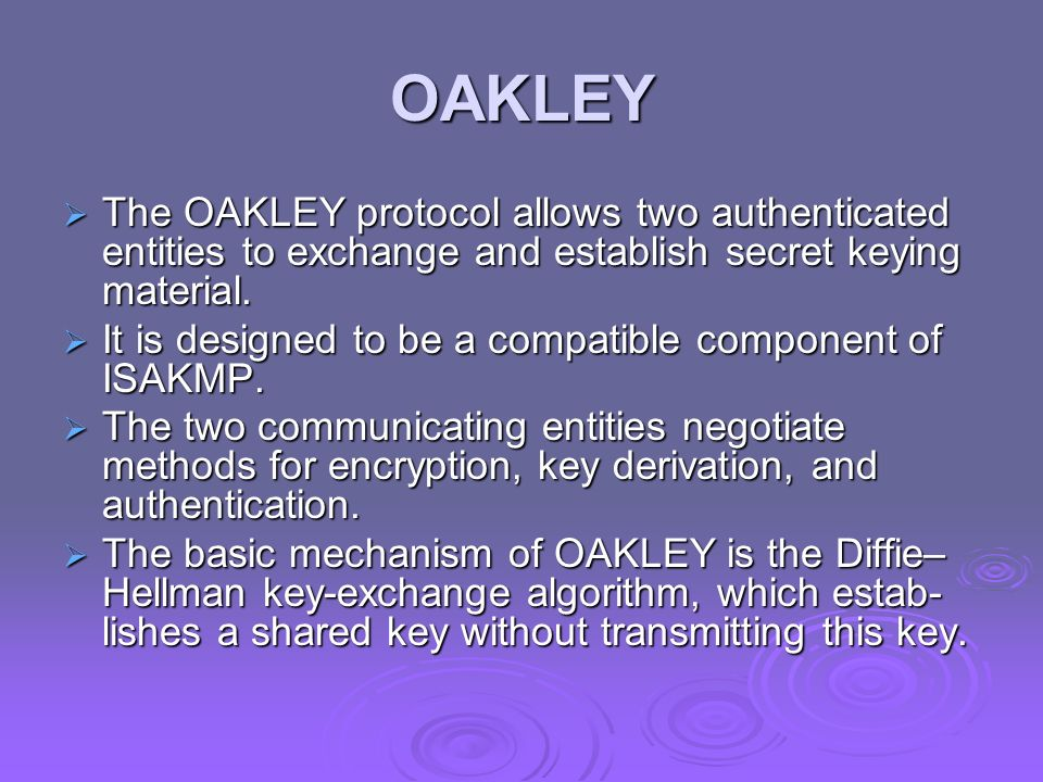 OAKLEY The OAKLEY protocol allows two authenticated entities to exchange and establish secret keying material.
