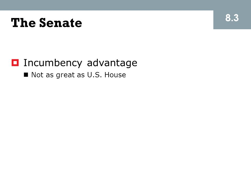 8.3 The Senate Incumbency advantage Not as great as U.S. House