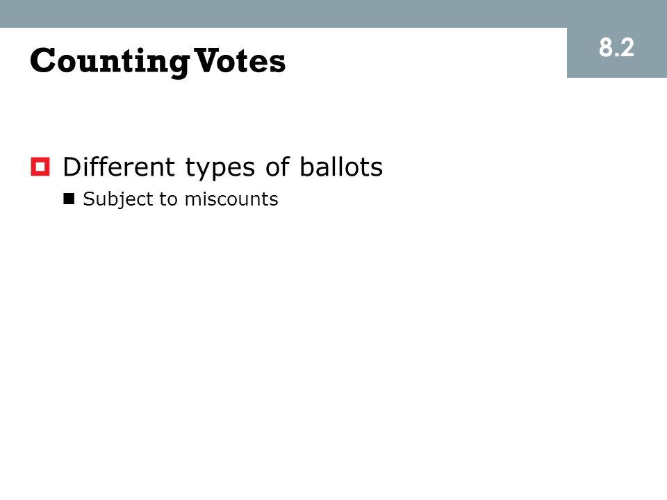8.2 Counting Votes Different types of ballots Subject to miscounts