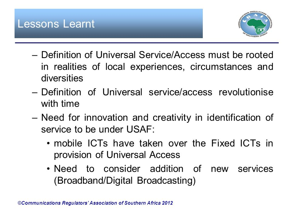 Lessons Learnt Definition of Universal Service/Access must be rooted in realities of local experiences, circumstances and diversities.