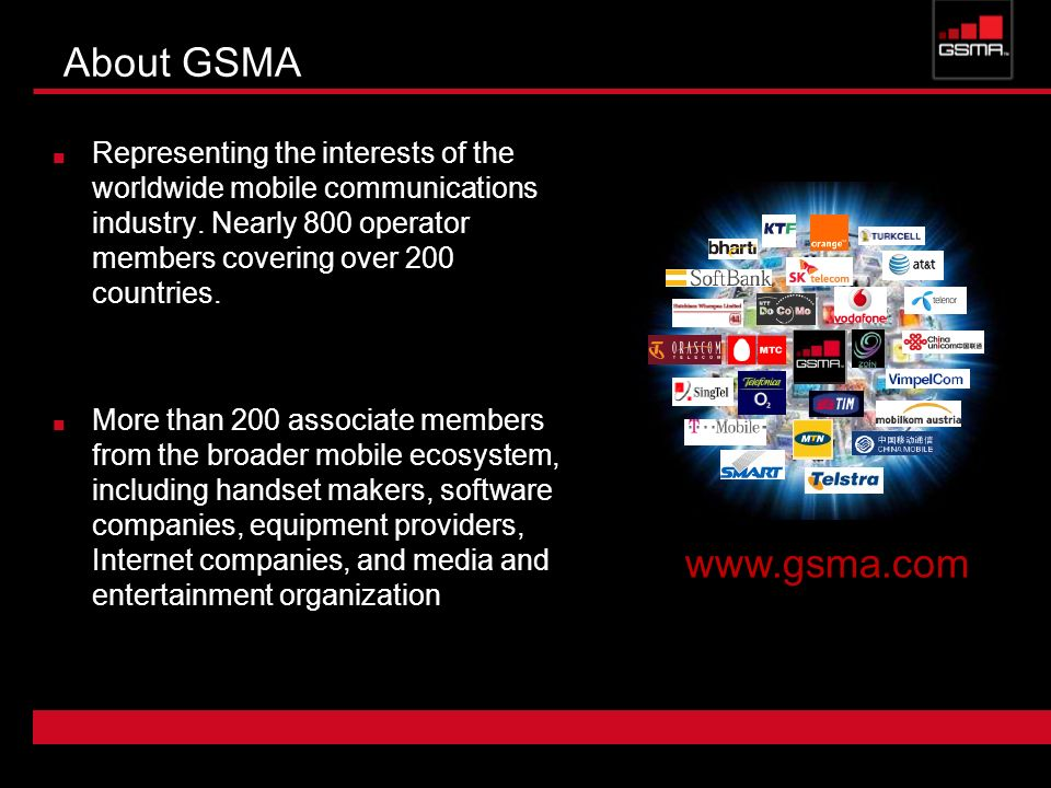 About GSMA Representing the interests of the worldwide mobile communications industry. Nearly 800 operator members covering over 200 countries.