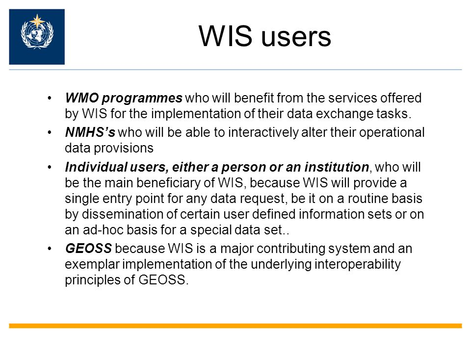 WIS users WMO programmes who will benefit from the services offered by WIS for the implementation of their data exchange tasks.