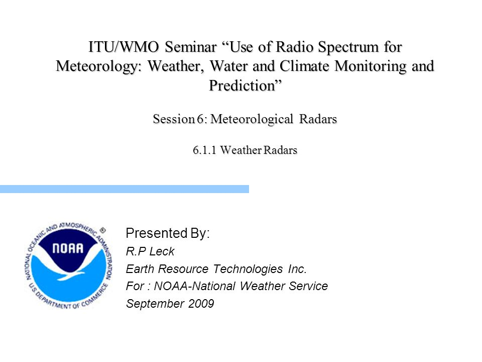 ITU/WMO Seminar Use of Radio Spectrum for Meteorology: Weather, Water and Climate Monitoring and Prediction Session 6: Meteorological Radars 6.1.1 Weather Radars