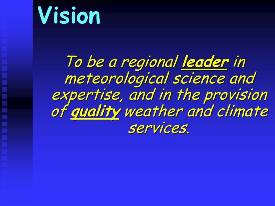 Vision To be a regional leader in meteorological science and expertise, and in the provision of quality weather and climate services.