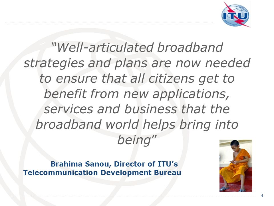 Well-articulated broadband strategies and plans are now needed to ensure that all citizens get to benefit from new applications, services and business that the broadband world helps bring into being
