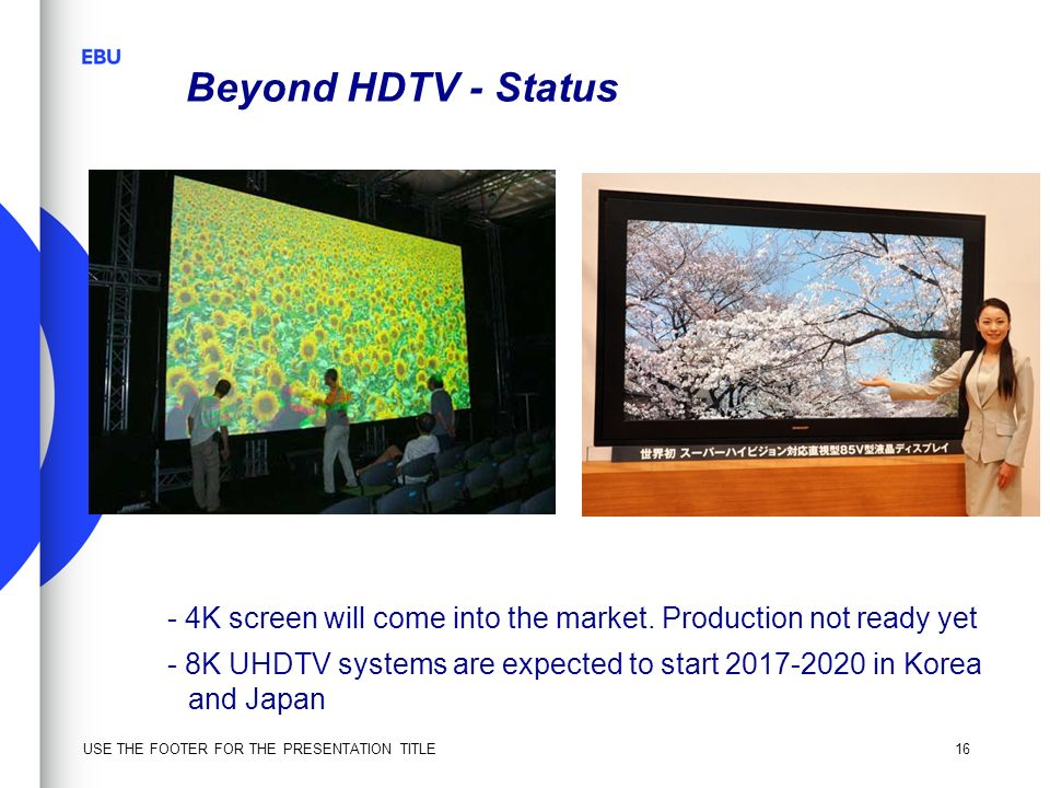 Beyond HDTV - Status - 4K screen will come into the market. Production not ready yet.