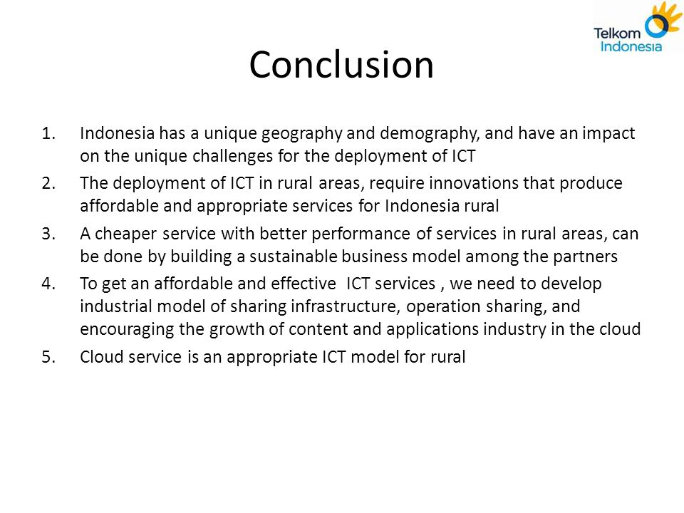 Conclusion Indonesia has a unique geography and demography, and have an impact on the unique challenges for the deployment of ICT.