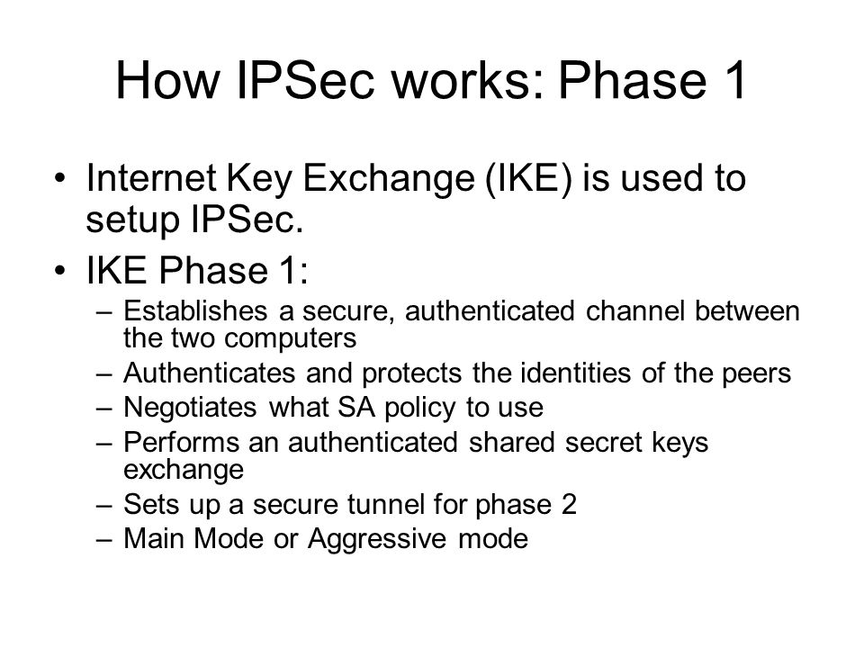How IPSec works: Phase 1 Internet Key Exchange (IKE) is used to setup IPSec. IKE Phase 1: