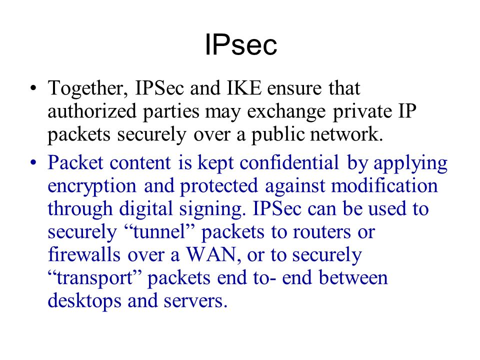 IPsec Together, IPSec and IKE ensure that authorized parties may exchange private IP packets securely over a public network.