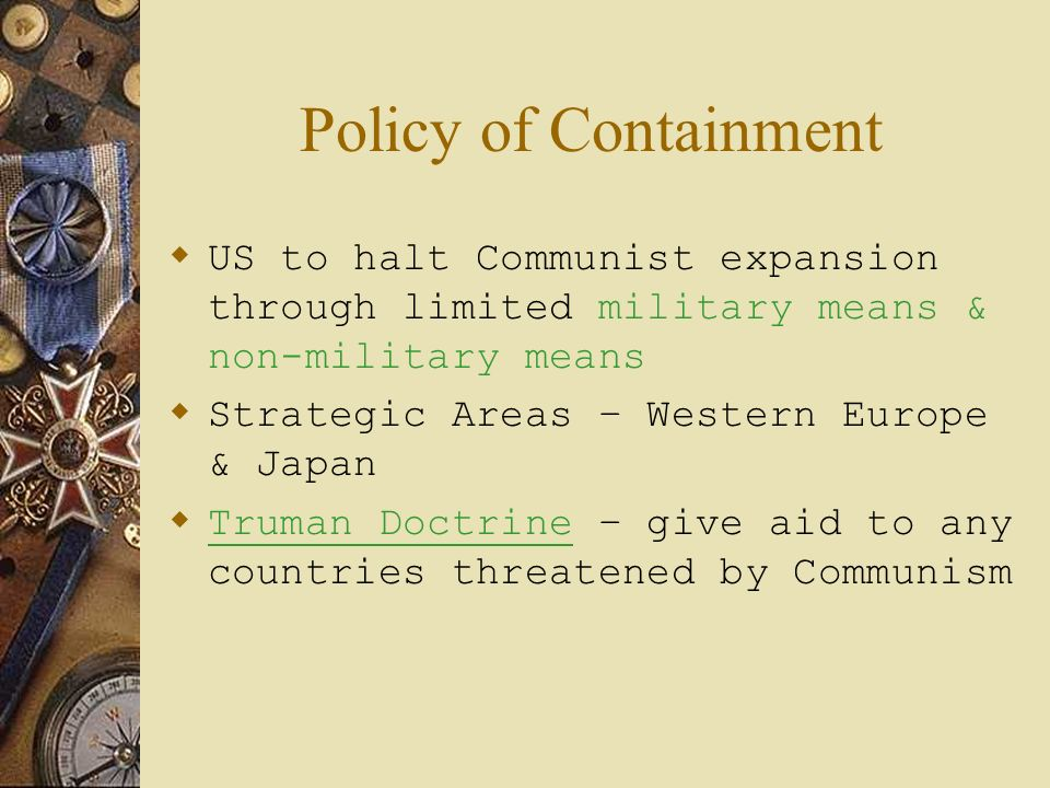 Policy of Containment US to halt Communist expansion through limited military means & non-military means.