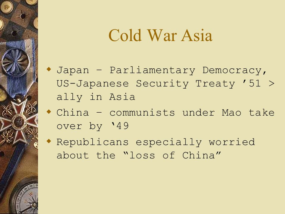 Cold War Asia Japan – Parliamentary Democracy, US-Japanese Security Treaty '51 > ally in Asia. China – communists under Mao take over by '49.