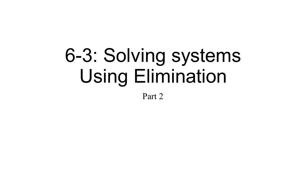 6-3: Solving systems Using Elimination
