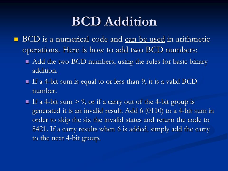 BCD Addition BCD is a numerical code and can be used in arithmetic operations. Here is how to add two BCD numbers: