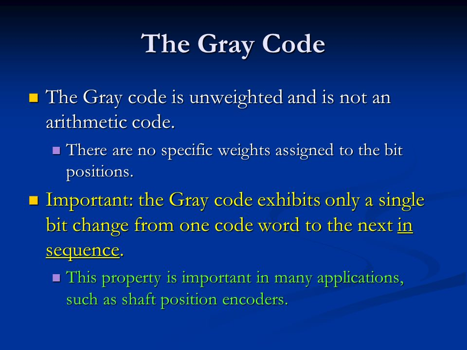 The Gray Code The Gray code is unweighted and is not an arithmetic code. There are no specific weights assigned to the bit positions.